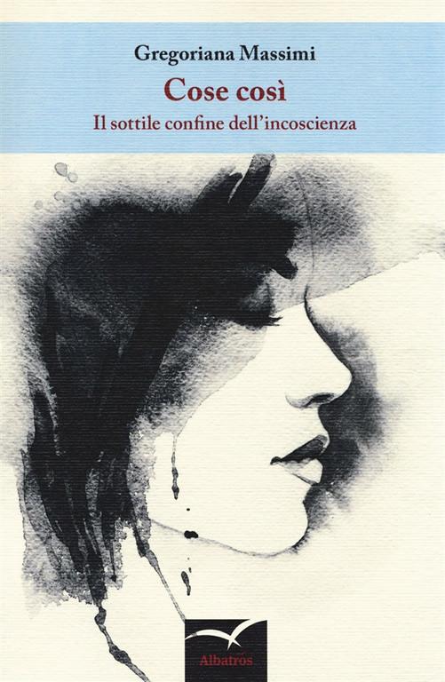 """""""Cose così. Il sottile confine dell'incoscienza"""" di Gregoriana Massimi per Albatros"""